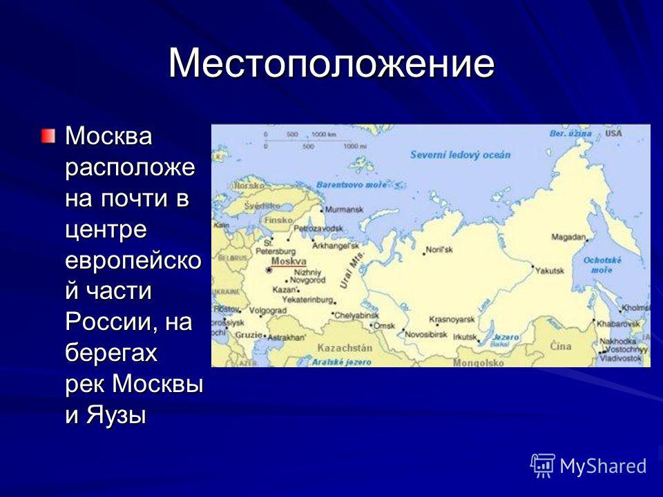 Местоположение Москва расположе на почти в центре европейско й части России, на берегах рек Москвы и Яузы