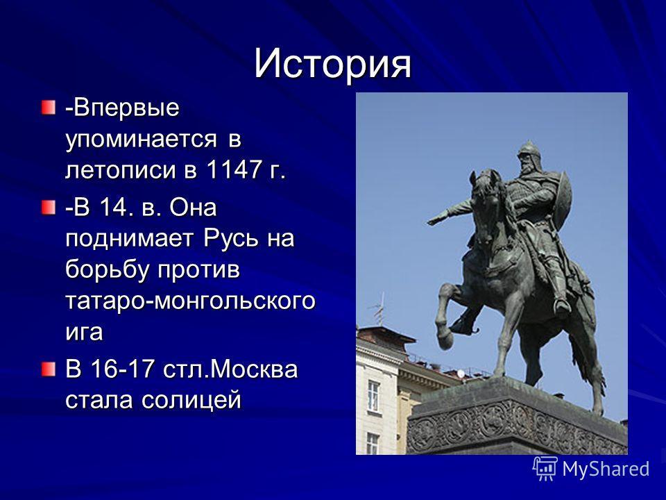 История -Впервые упоминается в летописи в 1147 г. -В 14. в. Она поднимает Русь на борьбу против татаро-монгольского ига В 16-17 стл.Москва стала солицей