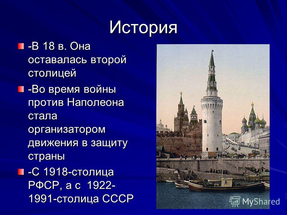 История -В 18 в. Она оставалась второй столицей -Во время войны против Наполеона стала организатором движения в защиту страны -С 1918-столица РФСР, а с 1922- 1991-столица СССР