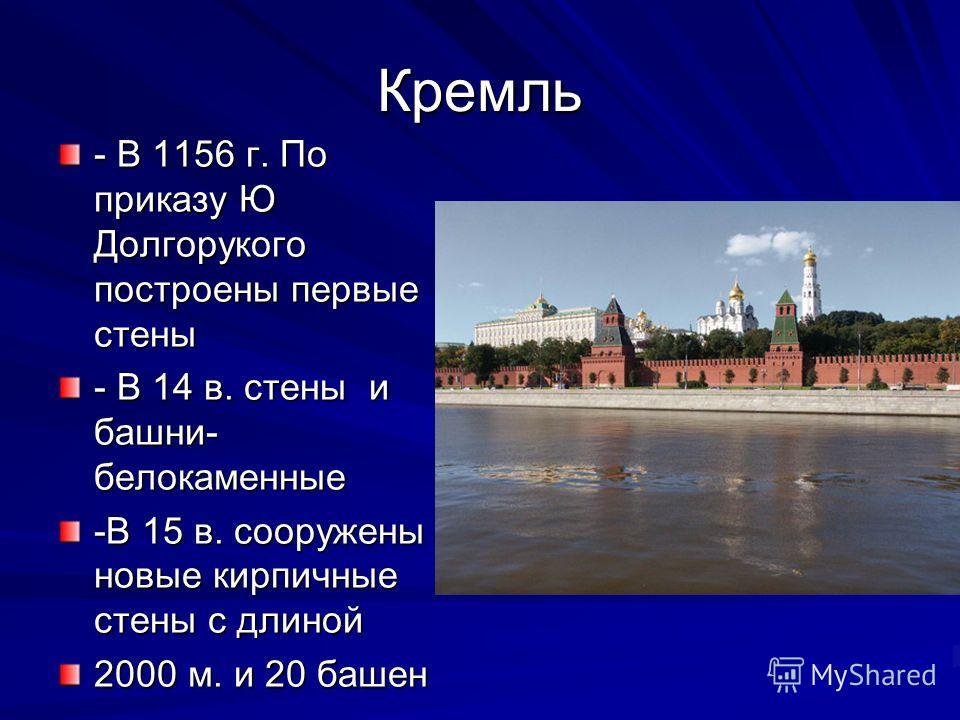 Кремль - В 1156 г. По приказу Ю Долгорукого построены первые стены - В 14 в. стены и башни- белокаменные -В 15 в. сооружены новые кирпичные стены с длиной 2000 м. и 20 башен