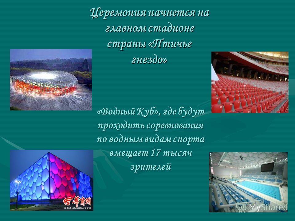 Церемония начнется на главном стадионе страны «Птичье гнездо» «Водный Куб», где будут проходить соревнования по водным видам спорта вмещает 17 тысяч зрителей