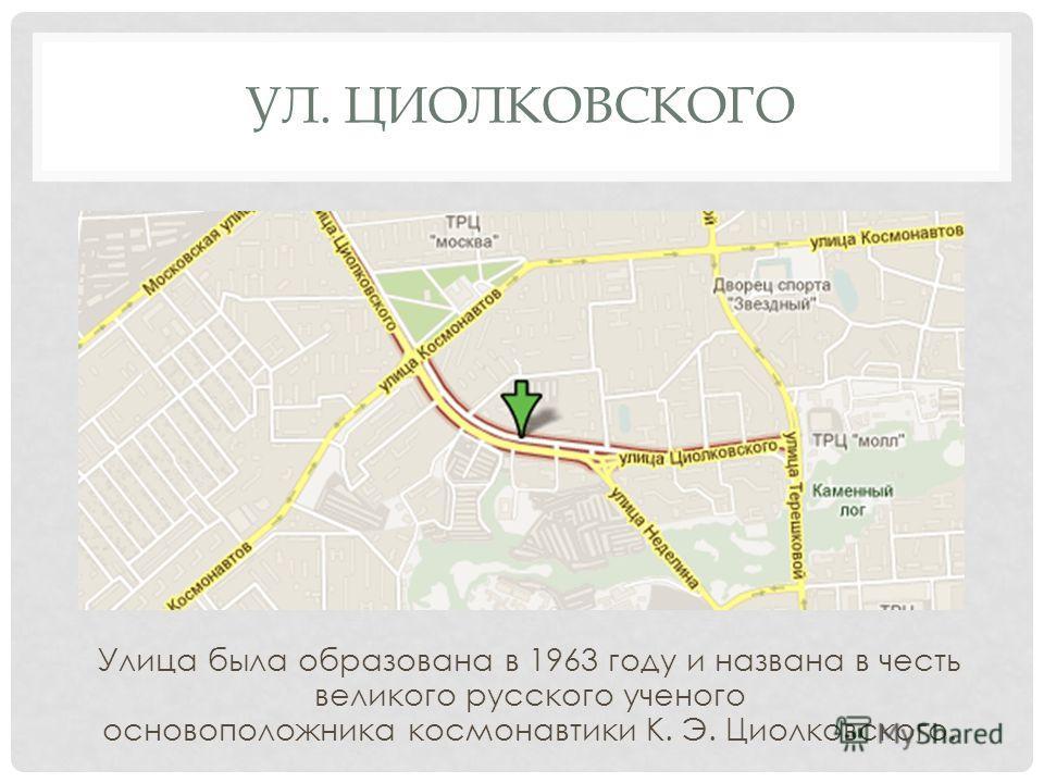 УЛ. ЦИОЛКОВСКОГО Улица была образована в 1963 году и названа в честь великого русского ученого основоположника космонавтики К. Э. Циолковского.