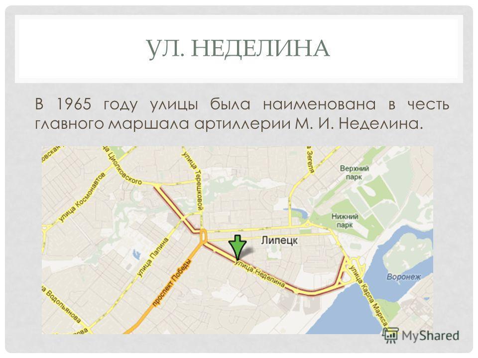 УЛ. НЕДЕЛИНА В 1965 году улицы была наименована в честь главного маршала артиллерии М. И. Неделина.
