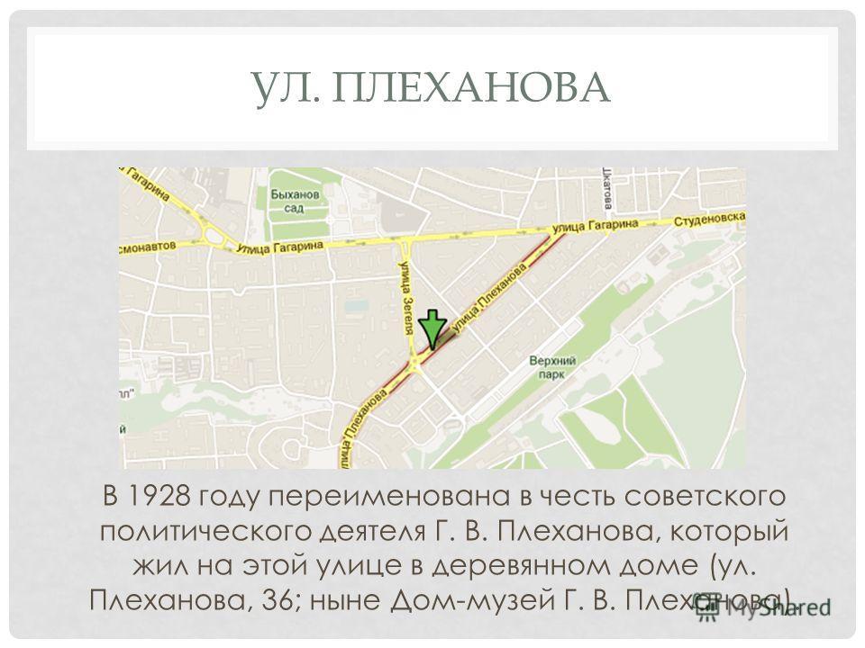 УЛ. ПЛЕХАНОВА В 1928 году переименована в честь советского политического деятеля Г. В. Плеханова, который жил на этой улице в деревянном доме (ул. Плеханова, 36; ныне Дом-музей Г. В. Плеханова).