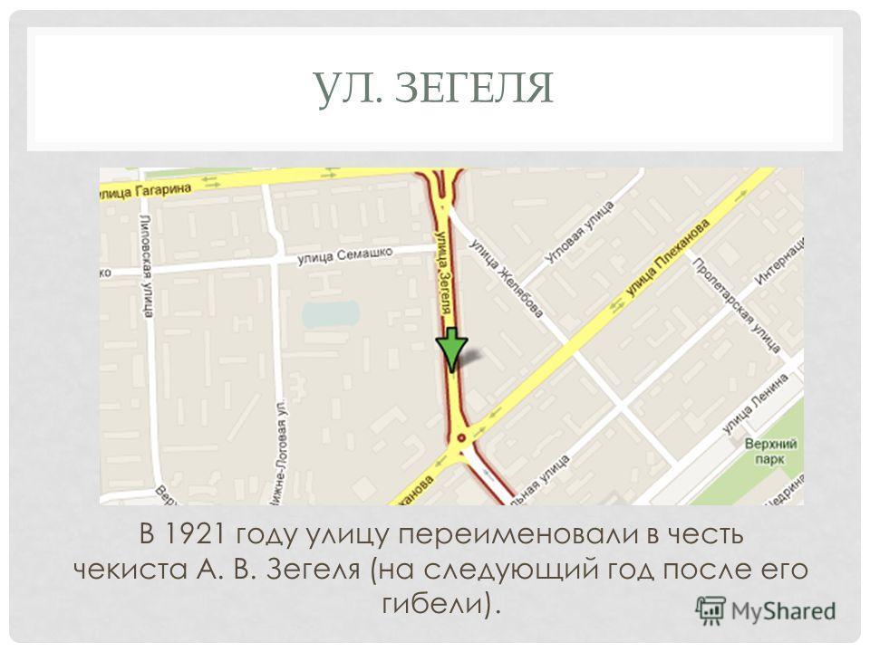 УЛ. ЗЕГЕЛЯ В 1921 году улицу переименовали в честь чекиста А. В. Зегеля (на следующий год после его гибели).