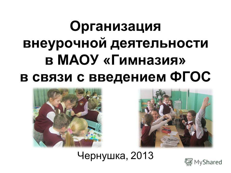 Организация внеурочной деятельности в МАОУ «Гимназия» в связи с введением ФГОС Чернушка, 2013