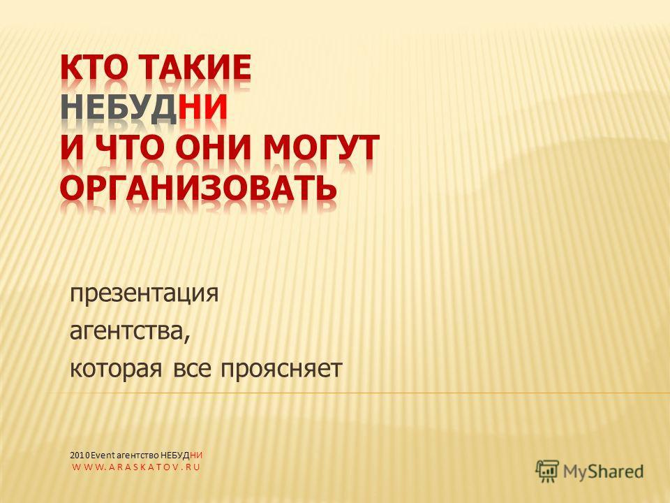 презентация агентства, которая все проясняет 2010Event агентство НЕБУДНИ W W W. A R A S K A T O V. R U