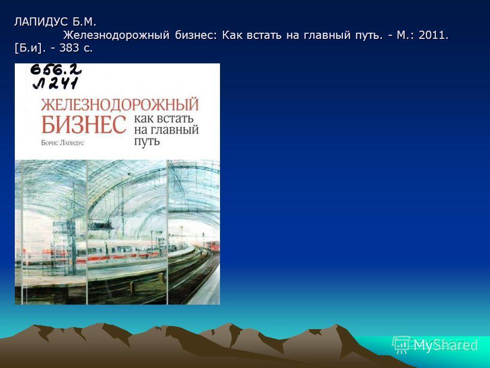 ЛАПИДУС Б.М. Железнодорожный бизнес: Как встать на главный путь. - М.: 2011. [Б.и]. - 383 с.