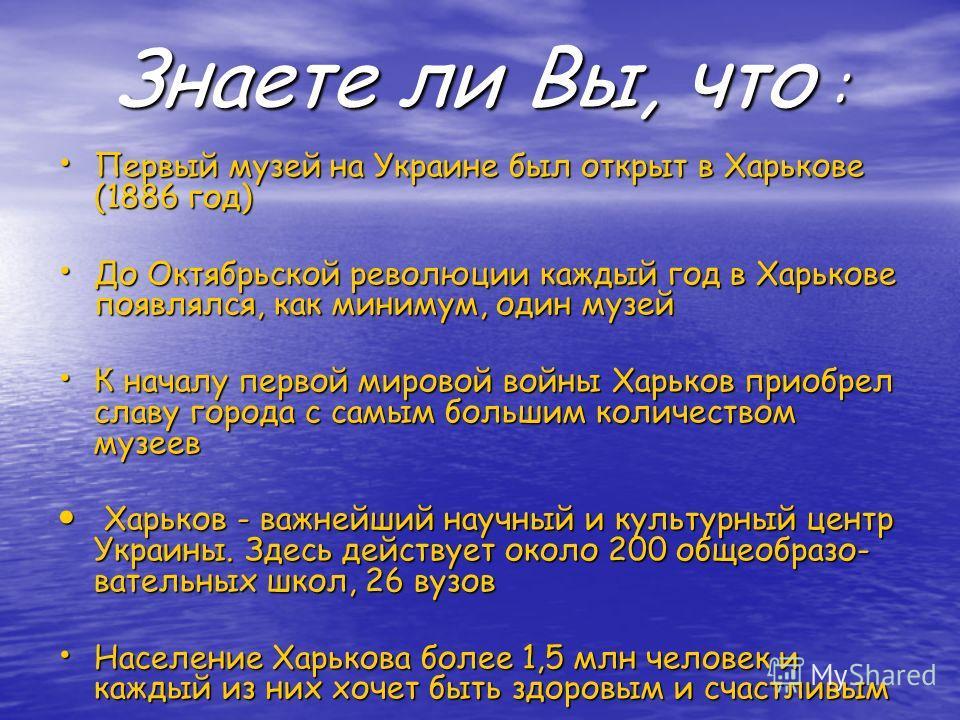Знаете ли Вы, что : Первый музей на Украине был открыт в Харькове (1886 год) Первый музей на Украине был открыт в Харькове (1886 год) До Октябрьской революции каждый год в Харькове появлялся, как минимум, один музей До Октябрьской революции каждый го