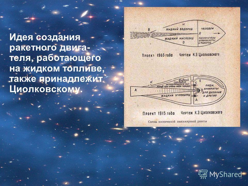 Идея создания ракетного двига- теля, работающего на жидком топливе, также принадлежит Циолковскому.