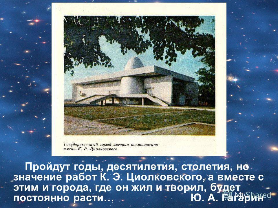 Пройдут годы, десятилетия, столетия, но значение работ К. Э. Циолковского, а вместе с этим и города, где он жил и творил, будет постоянно расти… Ю. А. Гагарин