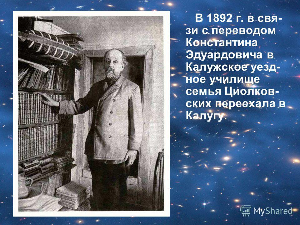 В 1892 г. в свя- зи с переводом Константина Эдуардовича в Калужское уезд- ное училище семья Циолков- ских переехала в Калугу.