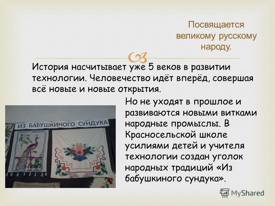 Посвящается великому русскому народу. История насчитывает уже 5 веков в развитии технологии. Человечество идёт вперёд, совершая всё новые и новые открытия. Но не уходят в прошлое и развиваются новыми витками народные промыслы. В Красносельской школе