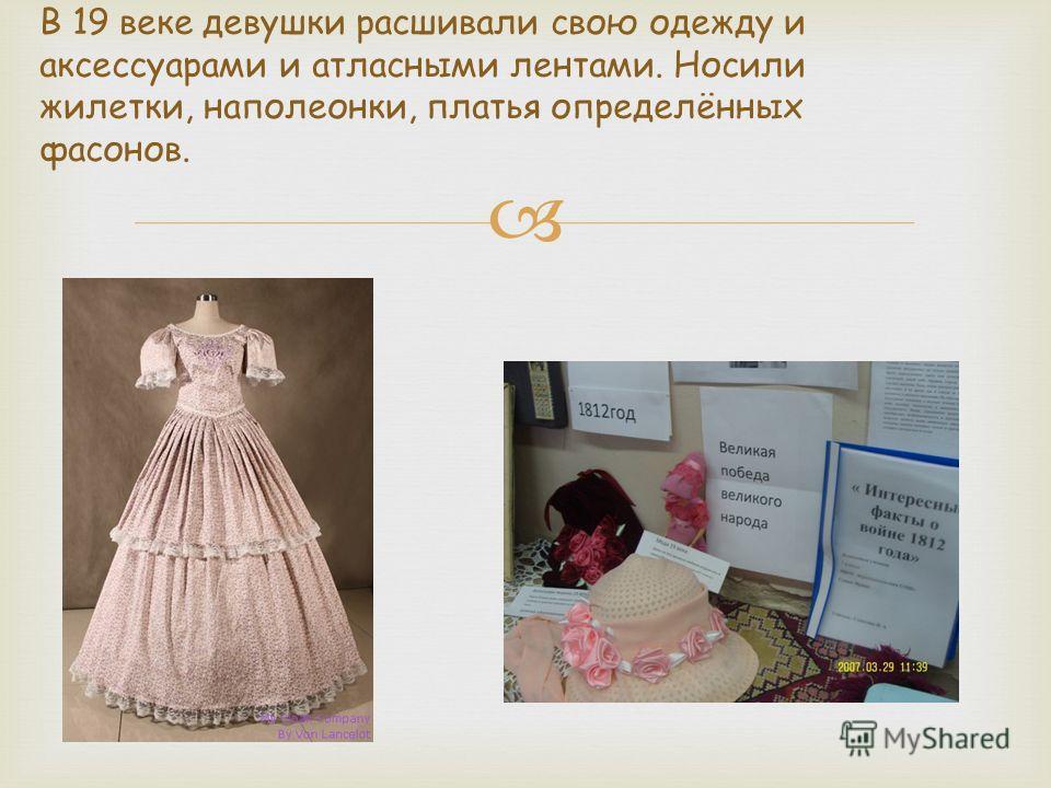 В 19 веке девушки расшивали свою одежду и аксессуарами и атласными лентами. Носили жилетки, наполеонки, платья определённых фасонов.