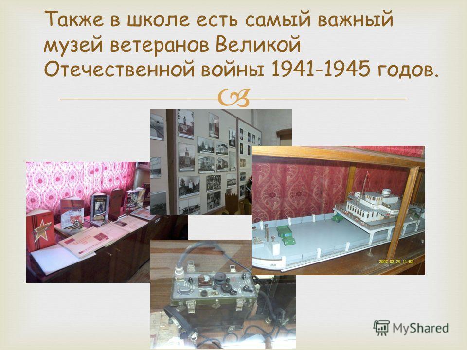 Также в школе есть самый важный музей ветеранов Великой Отечественной войны 1941-1945 годов.