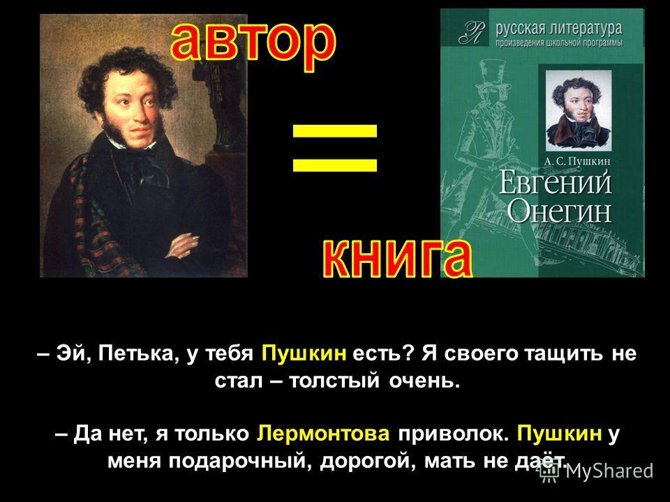 – Эй, Петька, у тебя Пушкин есть? Я своего тащить не стал – толстый очень. – Да нет, я только Лермонтова приволок. Пушкин у меня подарочный, дорогой, мать не даёт.