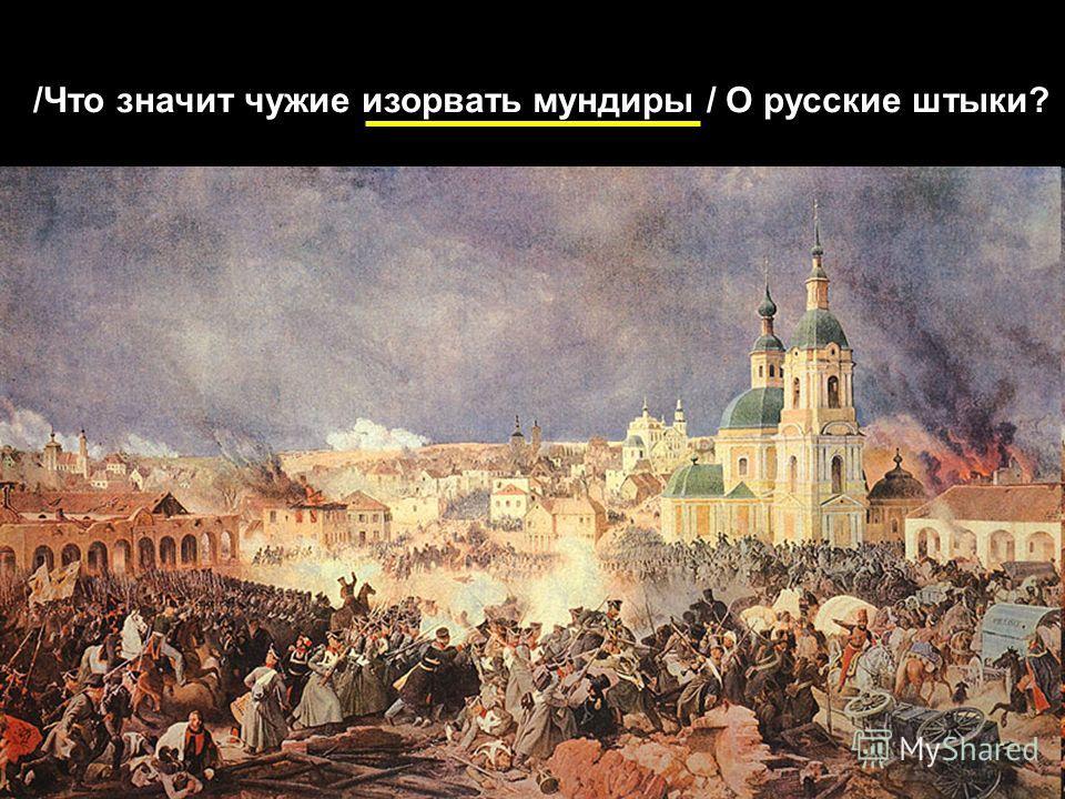 /Что значит чужие изорвать мундиры / О русские штыки?