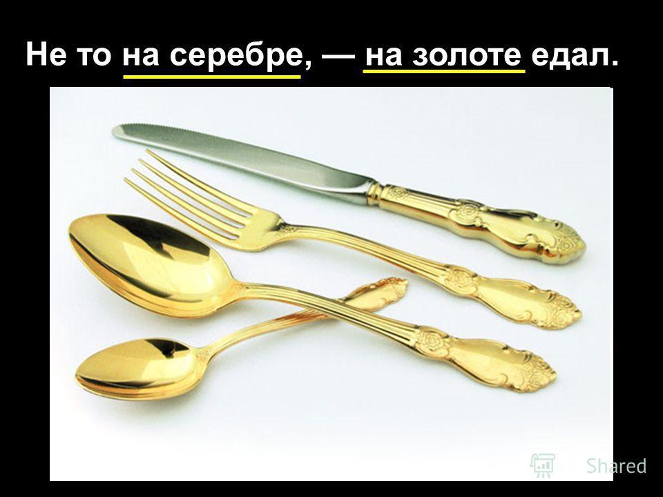 Не то на серебре, на золоте едал.