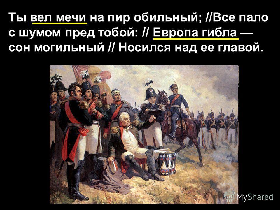 Ты вел мечи на пир обильный; //Все пало с шумом пред тобой: // Европа гибла сон могильный // Носился над ее главой.