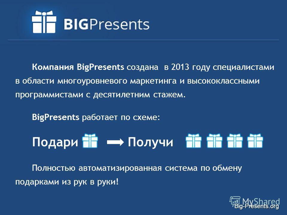 Компания BigPresents создана в 2013 году специалистами в области многоуровневого маркетинга и высококлассными программистами с десятилетним стажем. BigPresents работает по схеме: Подари Получи Полностью автоматизированная система по обмену подарками