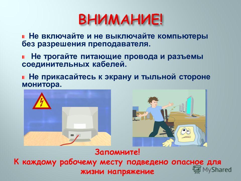 Не включайте и не выключайте компьютеры без разрешения преподавателя. Не трогайте питающие провода и разъемы соединительных кабелей. Не прикасайтесь к экрану и тыльной стороне монитора. Запомните! К каждому рабочему месту подведено опасное для жизни