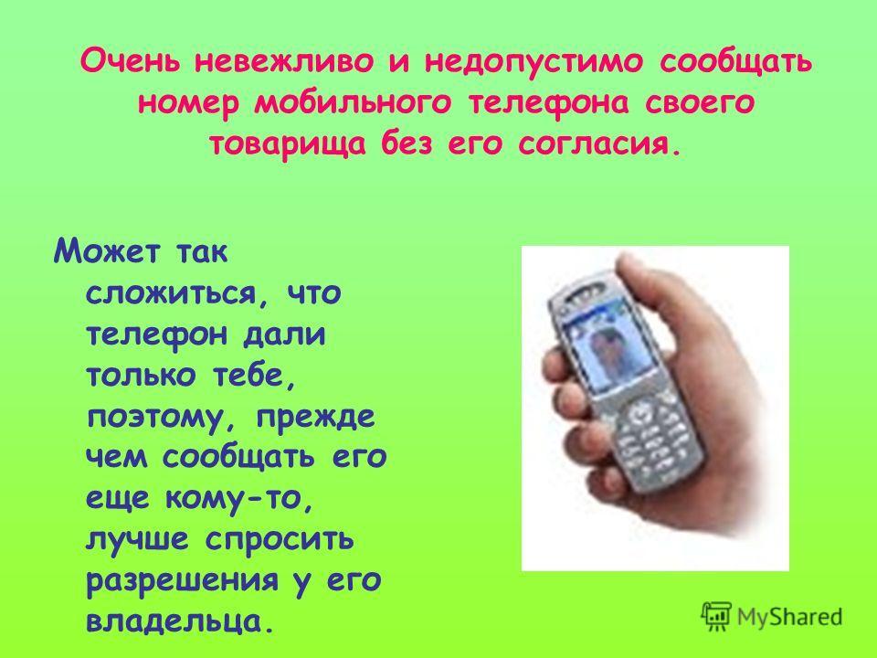 Очень невежливо и недопустимо сообщать номер мобильного телефона своего товарища без его согласия. Может так сложиться, что телефон дали только тебе, поэтому, прежде чем сообщать его еще кому-то, лучше спросить разрешения у его владельца.