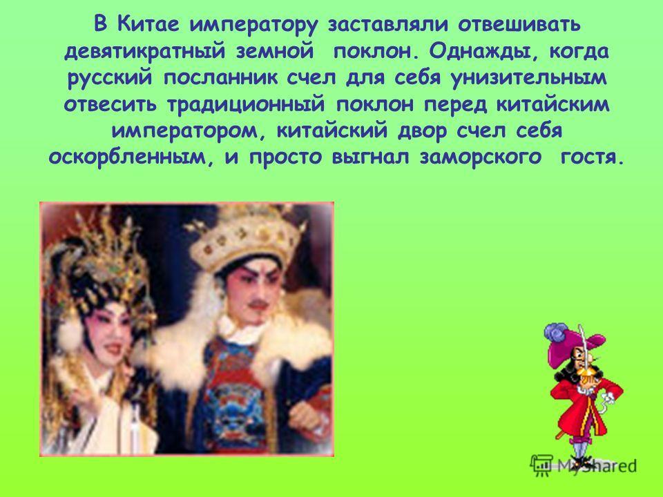 В Китае императору заставляли отвешивать девятикратный земной поклон. Однажды, когда русский посланник счел для себя унизительным отвесить традиционный поклон перед китайским императором, китайский двор счел себя оскорбленным, и просто выгнал заморск