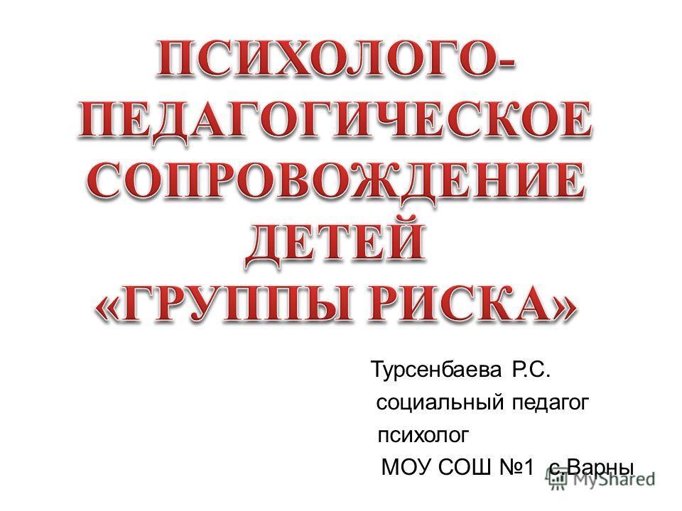 Турсенбаева Р.С. социальный педагог психолог МОУ СОШ 1 с.Варны