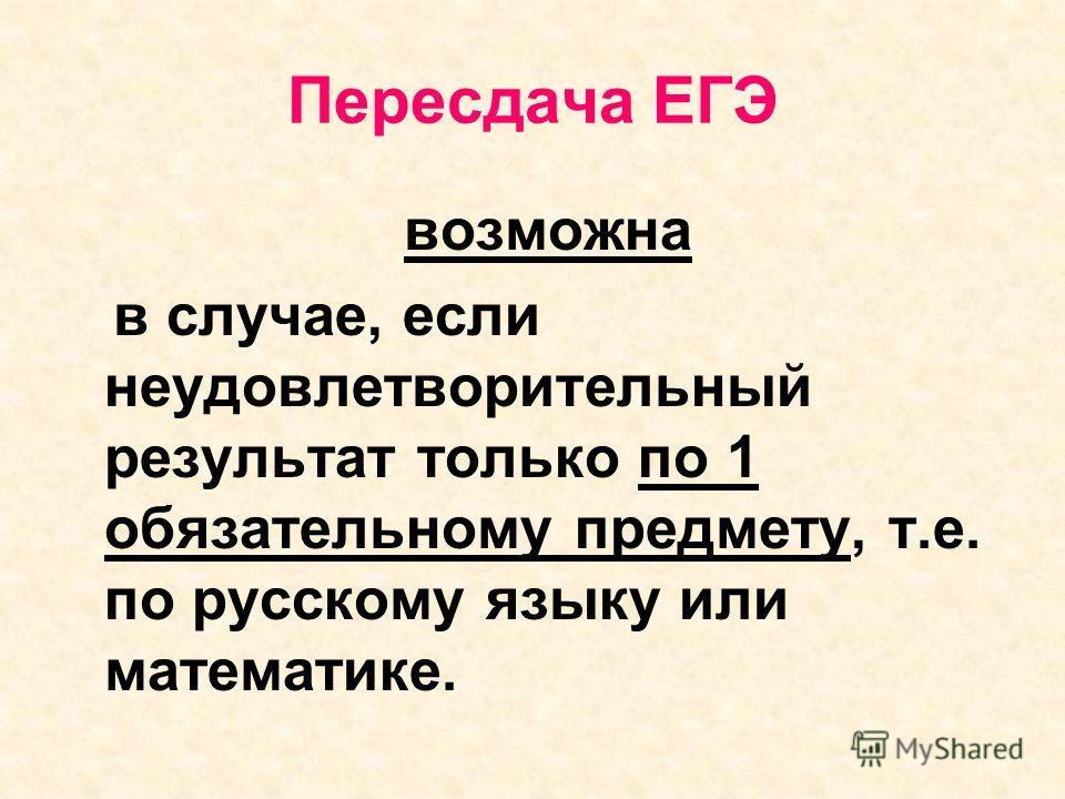 Пересдача ЕГЭ возможна в случае, если неудовлетворительный результат только по 1 обязательному предмету, т.е. по русскому языку или математике.