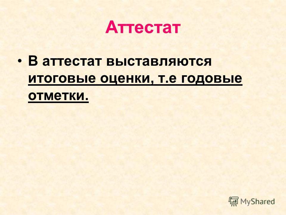 Аттестат В аттестат выставляются итоговые оценки, т.е годовые отметки.