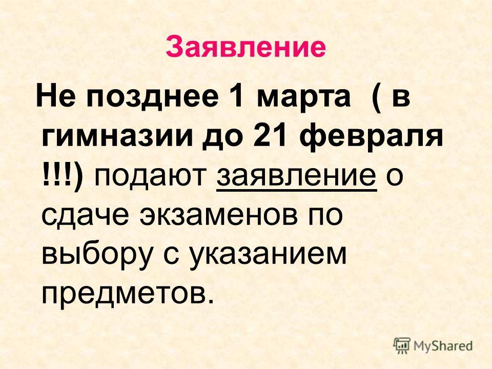 Заявление Не позднее 1 марта ( в гимназии до 21 февраля !!!) подают заявление о сдаче экзаменов по выбору с указанием предметов.