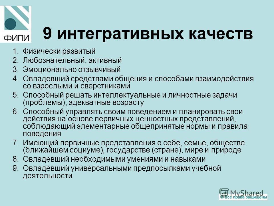9 интегративных качеств 1.Физически развитый 2.Любознательный, активный 3.Эмоционально отзывчивый 4.Овладевший средствами общения и способами взаимодействия со взрослыми и сверстниками 5.Способный решать интеллектуальные и личностные задачи (проблемы