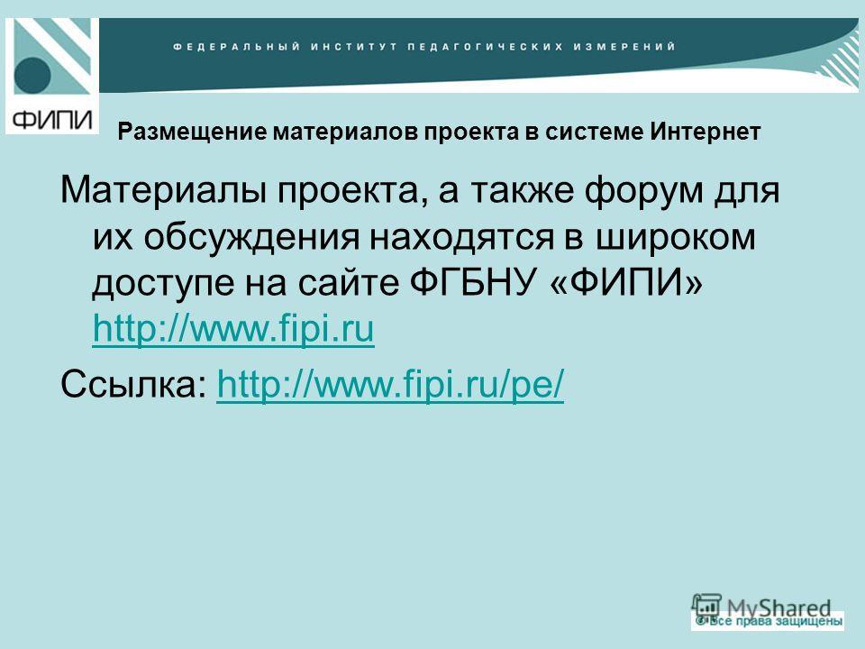 Размещение материалов проекта в системе Интернет Материалы проекта, а также форум для их обсуждения находятся в широком доступе на сайте ФГБНУ «ФИПИ» http://www.fipi.ru http://www.fipi.ru Ссылка: http://www.fipi.ru/pe/http://www.fipi.ru/pe/