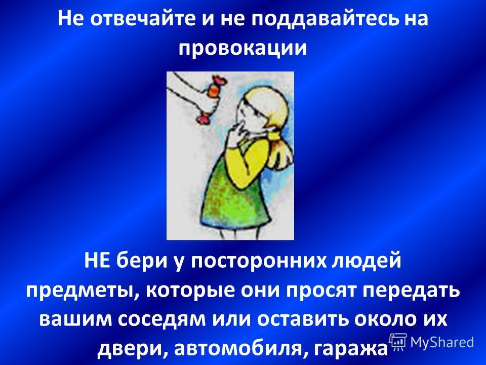 Не отвечайте и не поддавайтесь на провокации НЕ принимай подарков, сладостей, жевательных резинок от незнакомых людей