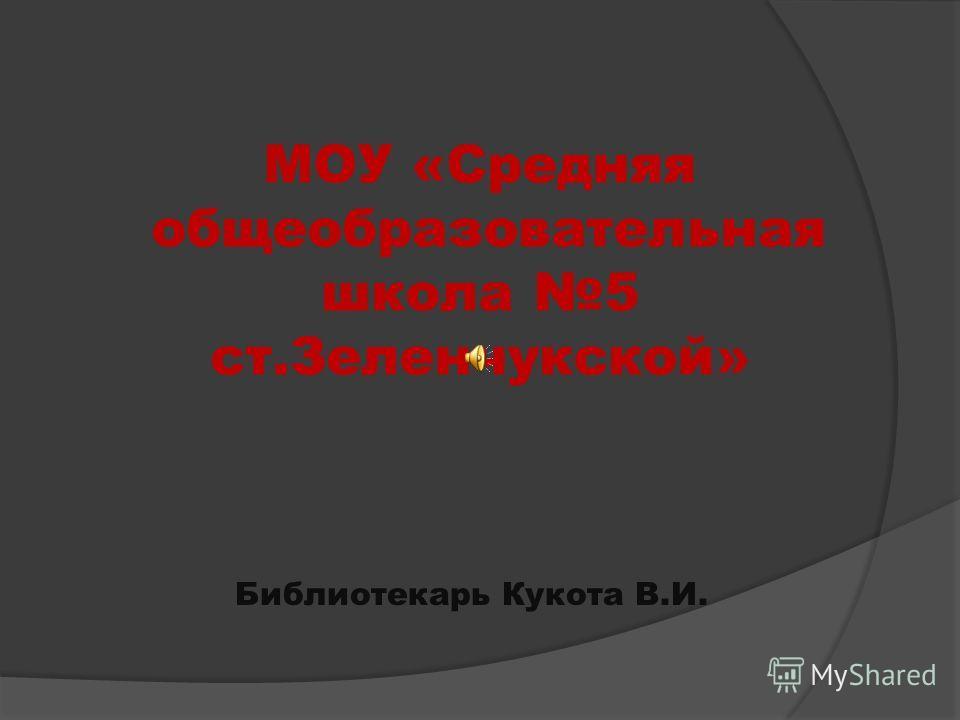 МОУ «Средняя общеобразовательная школа 5 ст.Зеленчукской» Библиотекарь Кукота В.И.
