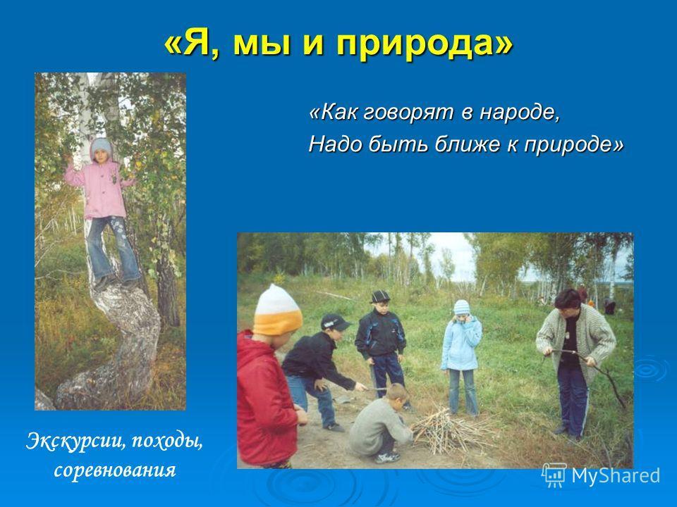«Я, мы и природа» «Как говорят в народе, Надо быть ближе к природе» Экскурсии, походы, соревнования