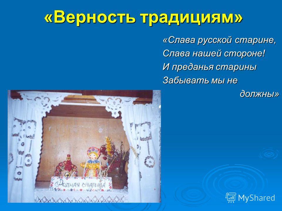 «Верность традициям» «Слава русской старине, Слава нашей стороне! И преданья старины Забывать мы не должны»