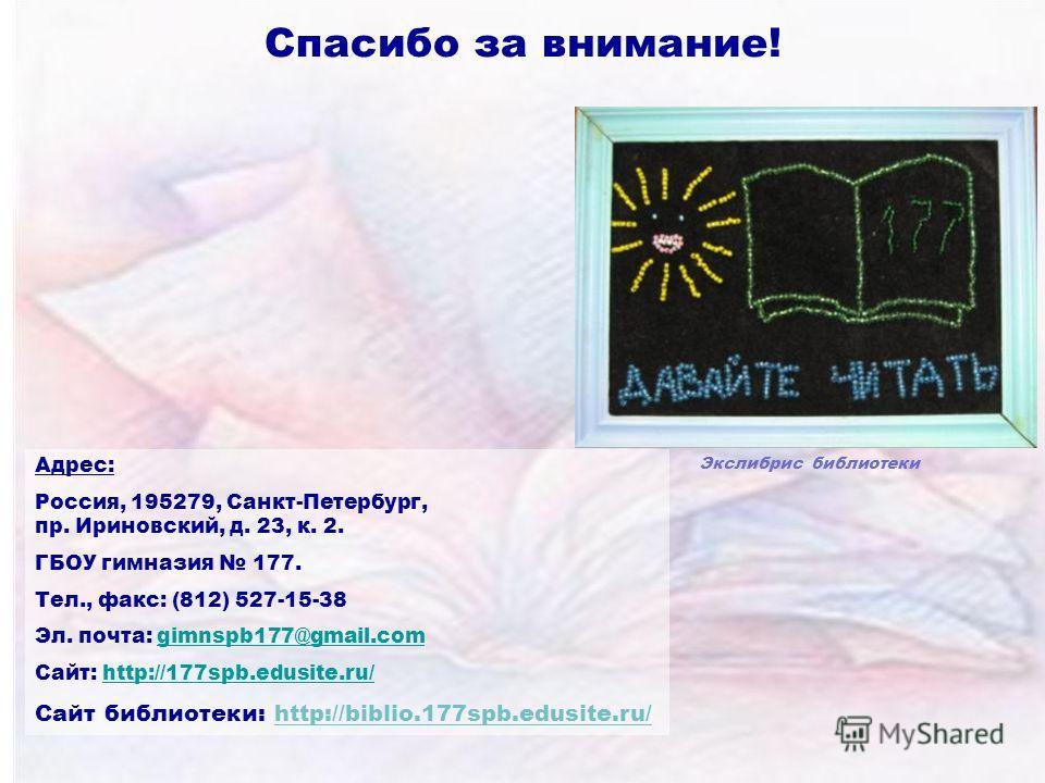 Спасибо за внимание! Адрес: Россия, 195279, Санкт-Петербург, пр. Ириновский, д. 23, к. 2. ГБОУ гимназия 177. Тел., факс: (812) 527-15-38 Эл. почта: gimnspb177@gmail.comgimnspb177@gmail.com Сайт: http://177spb.edusite.ru/http://177spb.edusite.ru/ Сайт