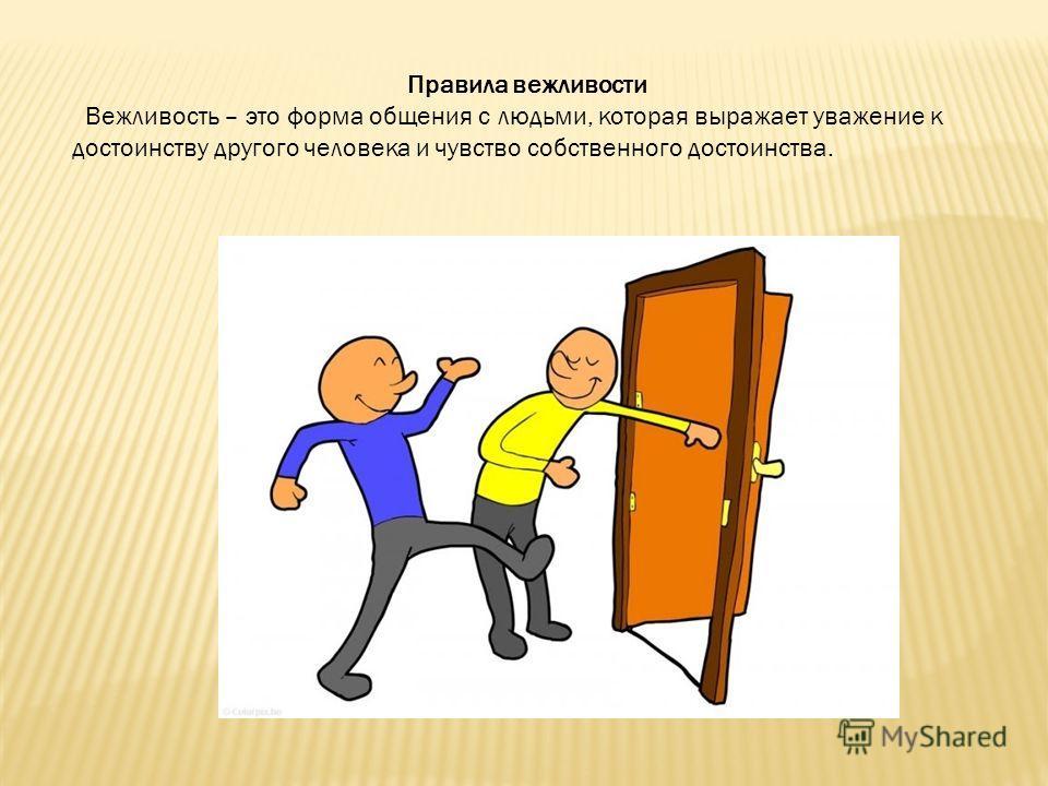 Правила вежливости Вежливость – это форма общения с людьми, которая выражает уважение к достоинству другого человека и чувство собственного достоинства.