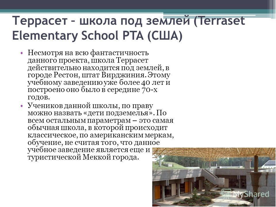 Террасет – школа под землей (Terraset Elementary School PTA (США) Несмотря на всю фантастичность данного проекта, школа Террасет действительно находится под землей, в городе Рестон, штат Вирджиния. Этому учебному заведению уже более 40 лет и построен