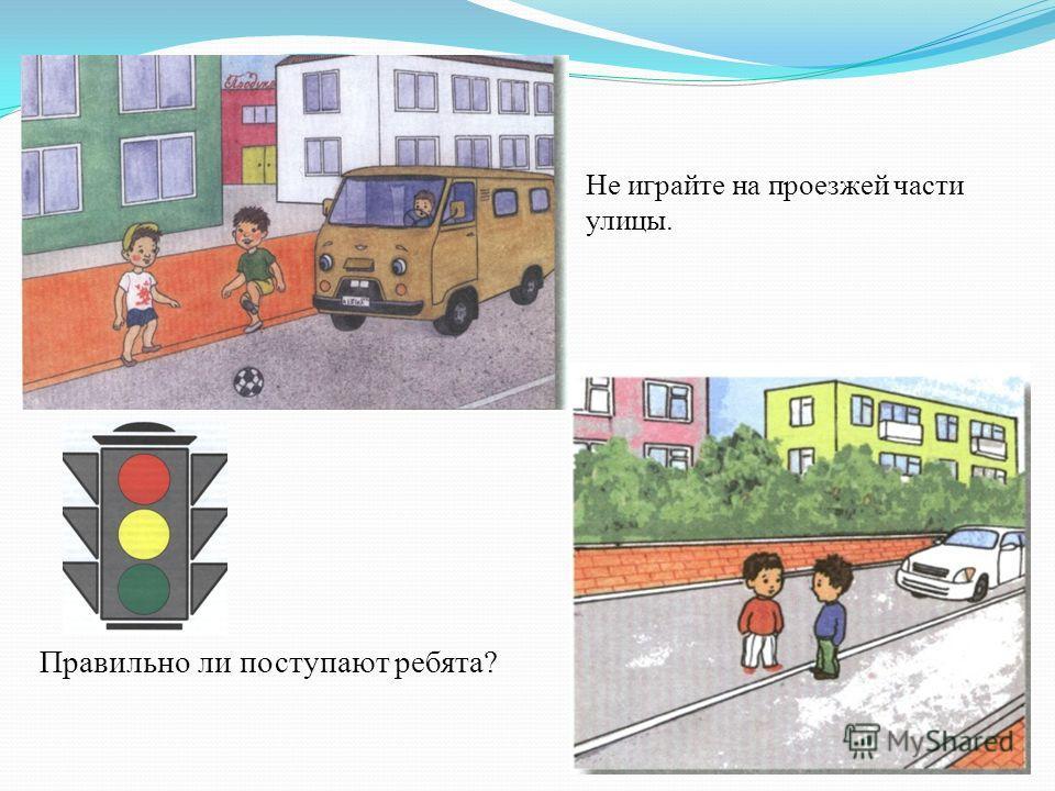 Не играйте на проезжей части улицы. Правильно ли поступают ребята?
