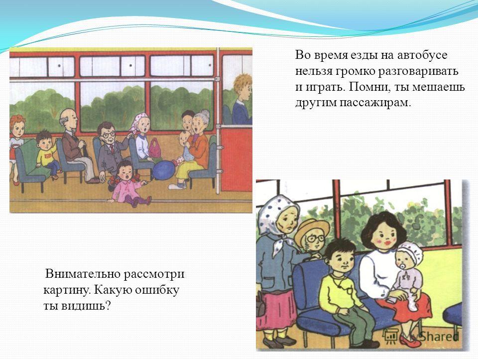 Во время езды на автобусе нельзя громко разговаривать и играть. Помни, ты мешаешь другим пассажирам. Внимательно рассмотри картину. Какую ошибку ты видишь?