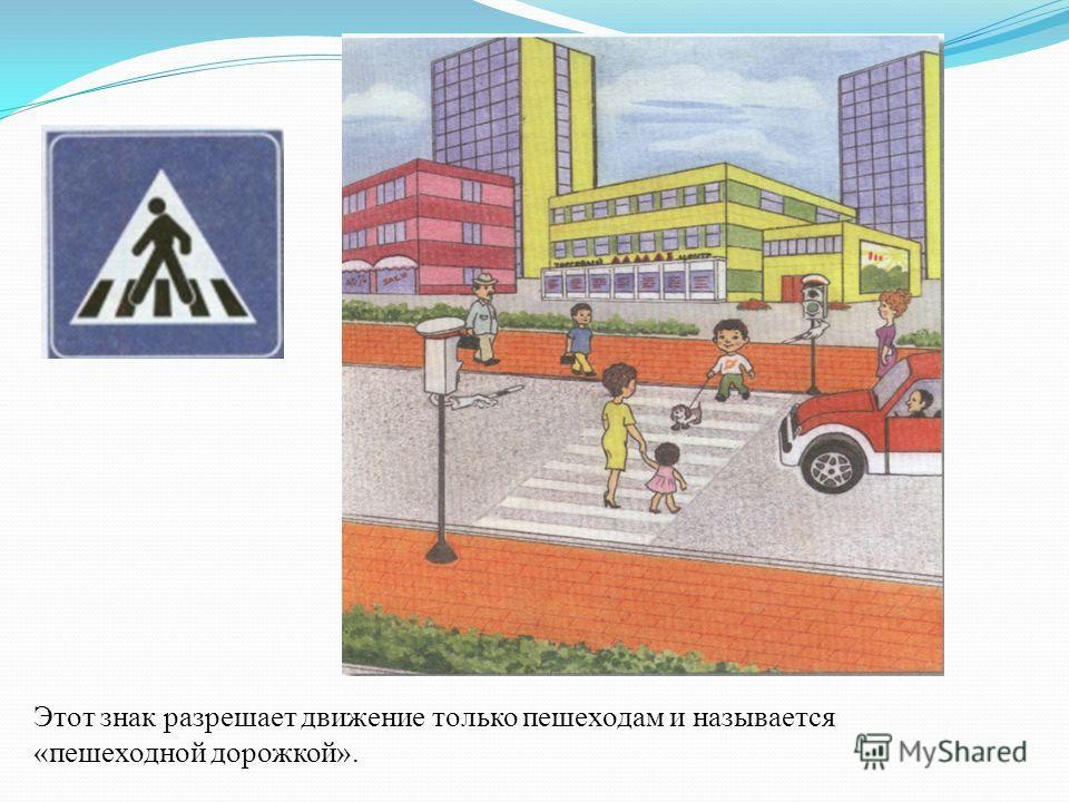 Этот знак разрешает движение только пешеходам и называется «пешеходной дорожкой».