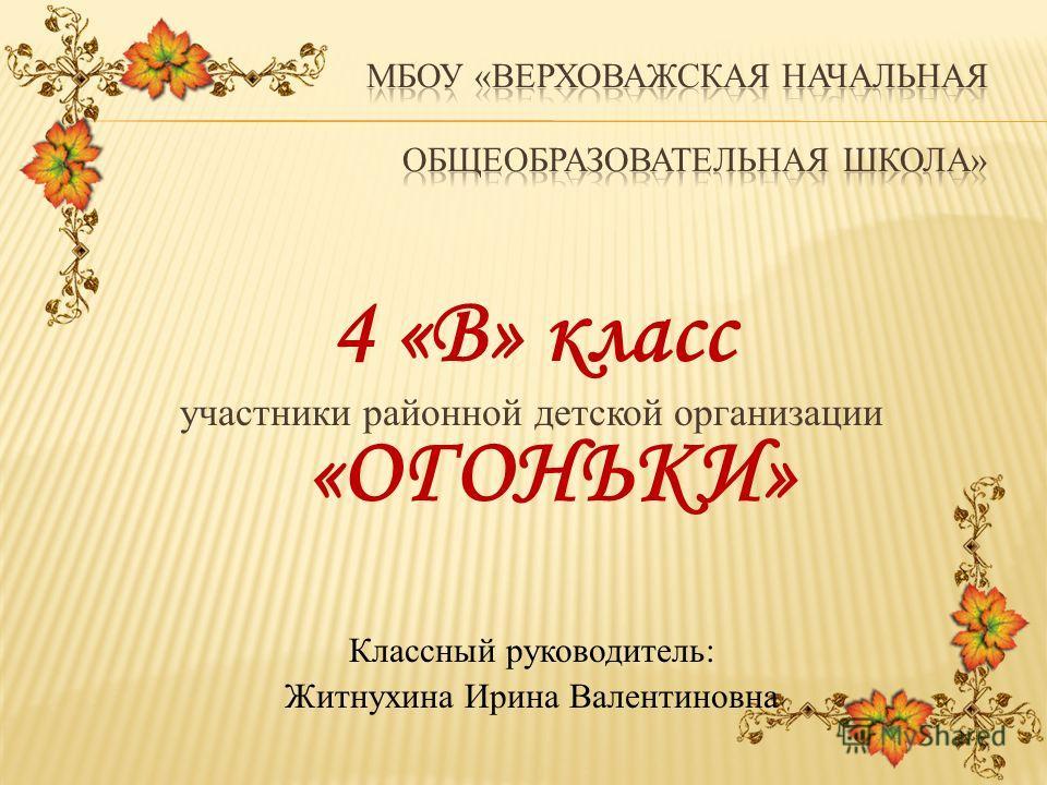 4 «В» класс участники районной детской организации «ОГОНЬКИ» Классный руководитель: Житнухина Ирина Валентиновна