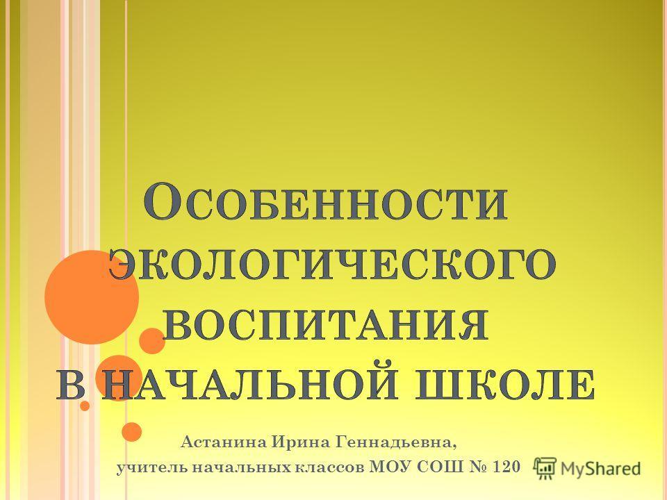 Астанина Ирина Геннадьевна, учитель начальных классов МОУ СОШ 120