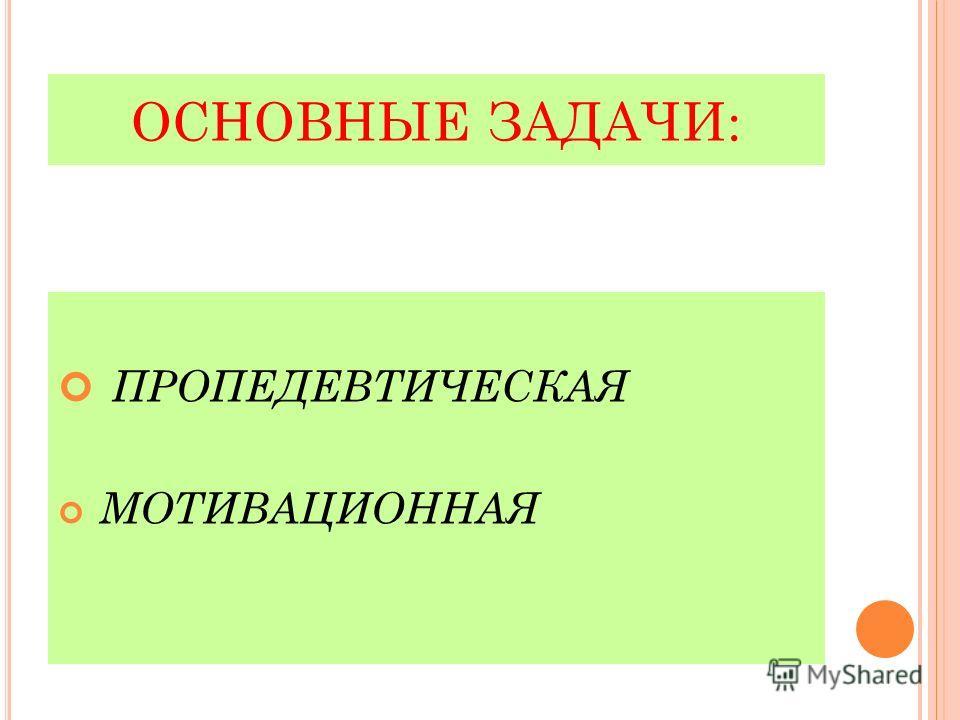 ОСНОВНЫЕ ЗАДАЧИ: ПРОПЕДЕВТИЧЕСКАЯ МОТИВАЦИОННАЯ