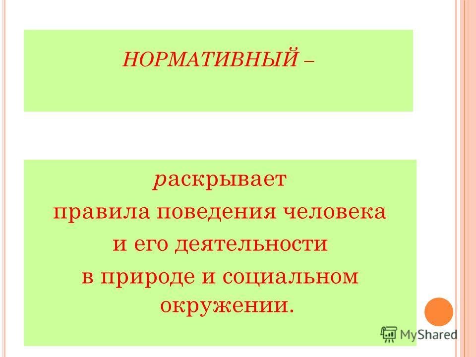 НОРМАТИВНЫЙ – р аскрывает правила поведения человека и его деятельности в природе и социальном окружении.