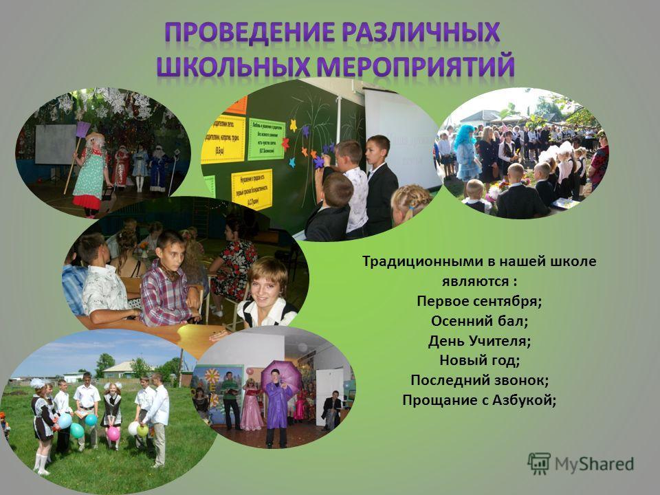 Традиционными в нашей школе являются : Первое сентября; Осенний бал; День Учителя; Новый год; Последний звонок; Прощание с Азбукой;