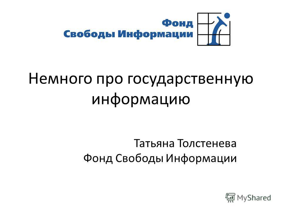 Немного про государственную информацию Татьяна Толстенева Фонд Свободы Информации