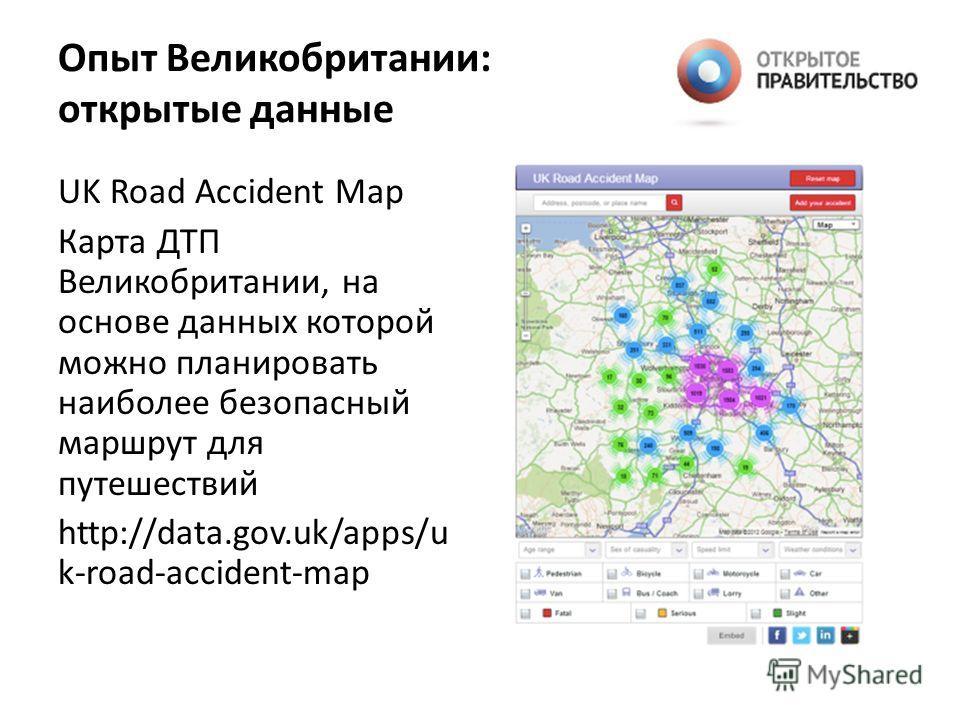 UK Road Accident Map Карта ДТП Великобритании, на основе данных которой можно планировать наиболее безопасный маршрут для путешествий http://data.gov.uk/apps/u k-road-accident-map Опыт Великобритании: открытые данные
